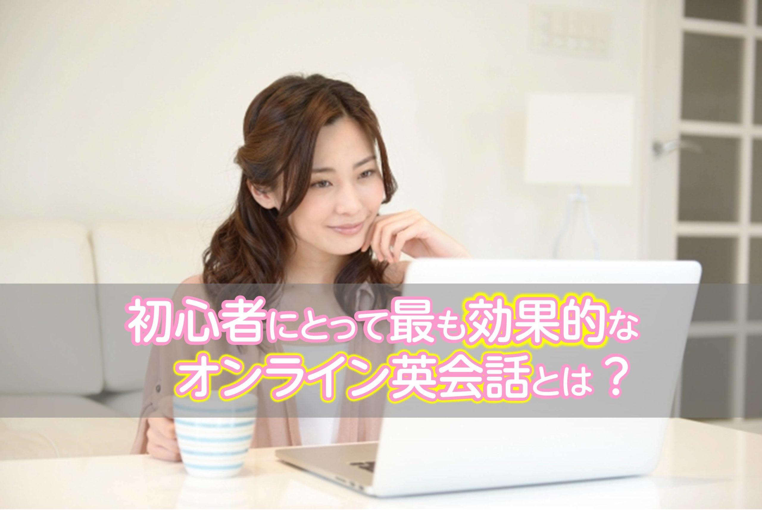 【オンライン英会話】超初心者向け!最も効果的なオンライン勉強法とは?